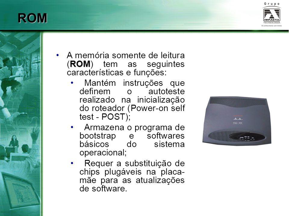 FLASH FlashA memória Flash tem as seguintes características e funções: Mantém a imagem do sistema operacional (IOS); Permite que o software seja atualizado sem remover nem substituir chips do processador; Retém seu conteúdo quando o roteador é desligado ou reiniciado; Pode armazenar várias versões do software IOS; É um tipo de ROM programável e apagável eletronicamente (EEPROM).