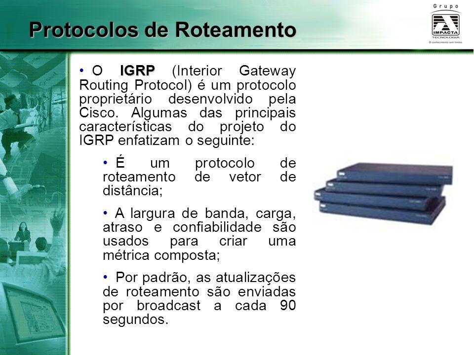 Protocolos de Roteamento IGRP O IGRP (Interior Gateway Routing Protocol) é um protocolo proprietário desenvolvido pela Cisco. Algumas das principais c