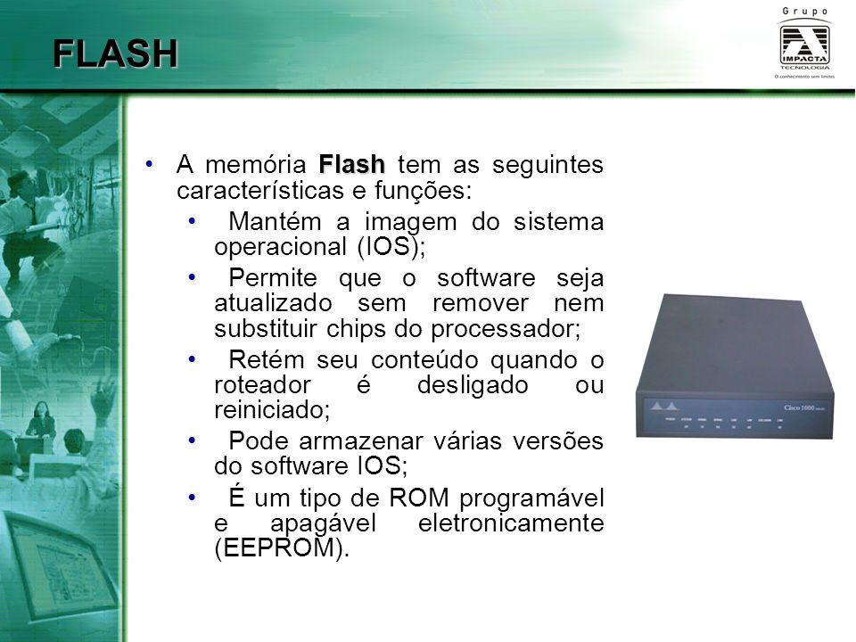 RAM RAMA RAM, denominada também de RAM dinâmica (DRAM), possui as seguintes características e funções: Armazena tabelas de roteamento; Mantém a cache do ARP; Mantém a cache de fast-switching (comutação rápida); Armazena pacotes em buffers (RAM compartilhada); Mantém filas para armazenamento temporário de pacotes (queues); Fornece memória temporária para o arquivo de configuração do roteador enquanto ele estiver ligado; Perde seu conteúdo quando o roteador é desligado ou reiniciado.