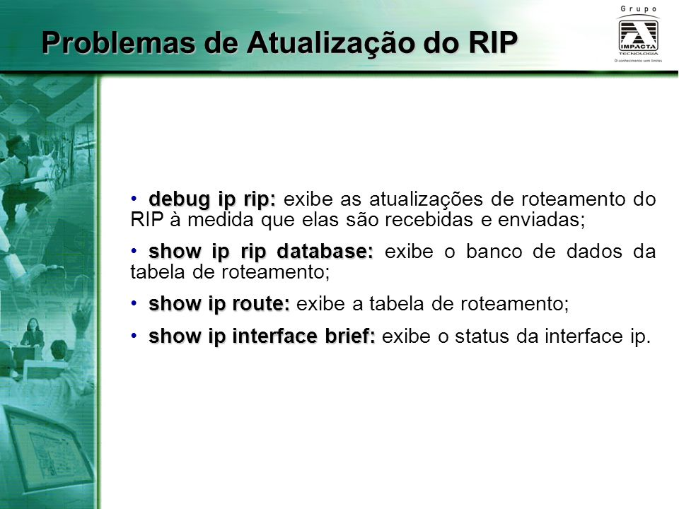 debug ip rip: debug ip rip: exibe as atualizações de roteamento do RIP à medida que elas são recebidas e enviadas; show ip rip database: show ip rip d