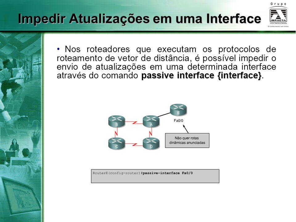 passive interface {interface} Nos roteadores que executam os protocolos de roteamento de vetor de distância, é possível impedir o envio de atualizaçõe