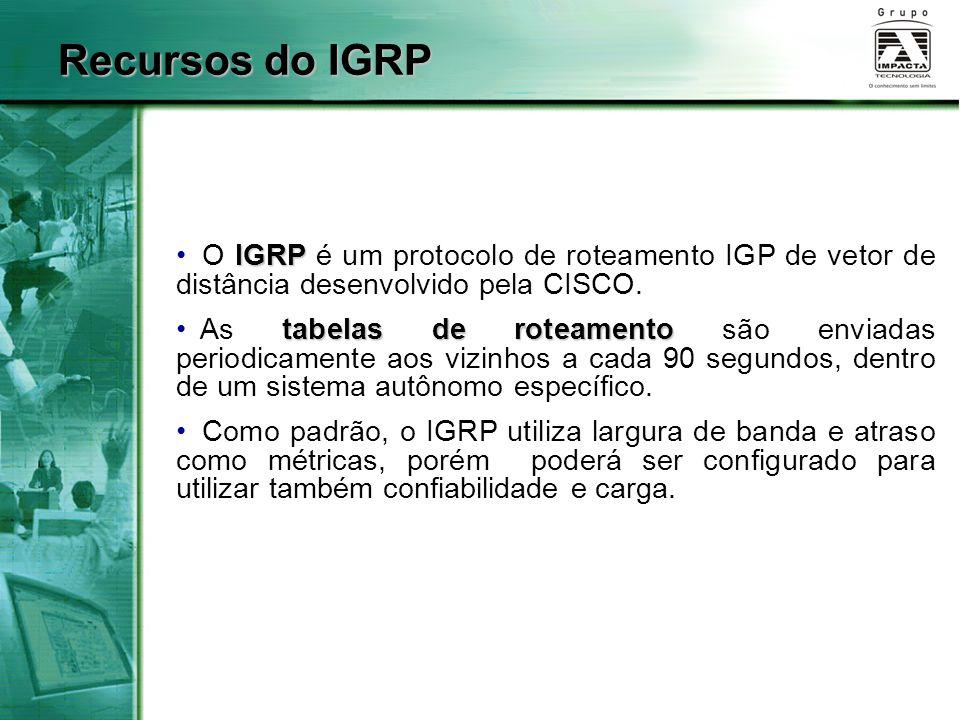 IGRP O IGRP é um protocolo de roteamento IGP de vetor de distância desenvolvido pela CISCO. tabelas de roteamento As tabelas de roteamento são enviada