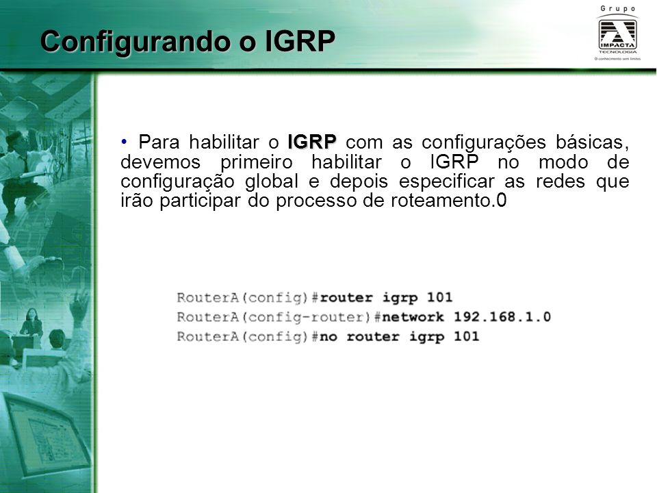 IGRP Para habilitar o IGRP com as configurações básicas, devemos primeiro habilitar o IGRP no modo de configuração global e depois especificar as rede