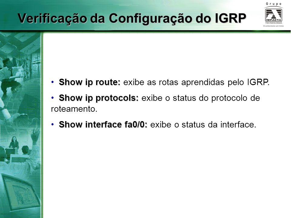 Show ip route: Show ip route: exibe as rotas aprendidas pelo IGRP. Show ip protocols: Show ip protocols: exibe o status do protocolo de roteamento. Sh