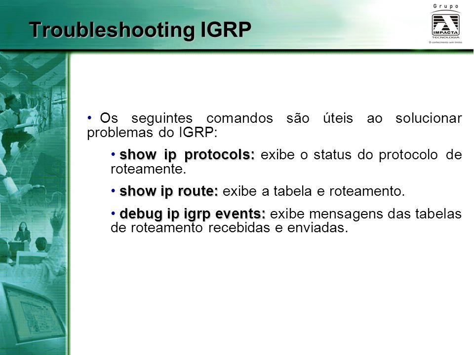 Os seguintes comandos são úteis ao solucionar problemas do IGRP: show ip protocols: show ip protocols: exibe o status do protocolo de roteamente. show