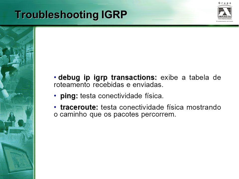 debug ip igrp transactions: debug ip igrp transactions: exibe a tabela de roteamento recebidas e enviadas. ping: ping: testa conectividade física. tra