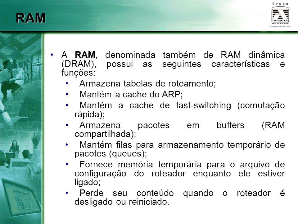 NVRAM NVRAMA NVRAM tem as seguintes características e funções: startup configuration Armazena o arquivo de configuração que será utilizado na inicialização (startup configuration); Retém seu conteúdo quando o roteador é desligado ou reiniciado.