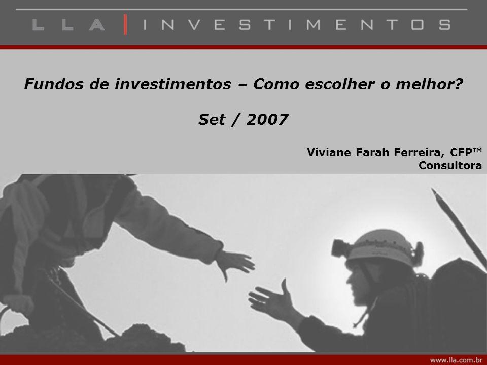 Fundos de investimentos – Como escolher o melhor? Set / 2007 Viviane Farah Ferreira, CFP™ Consultora