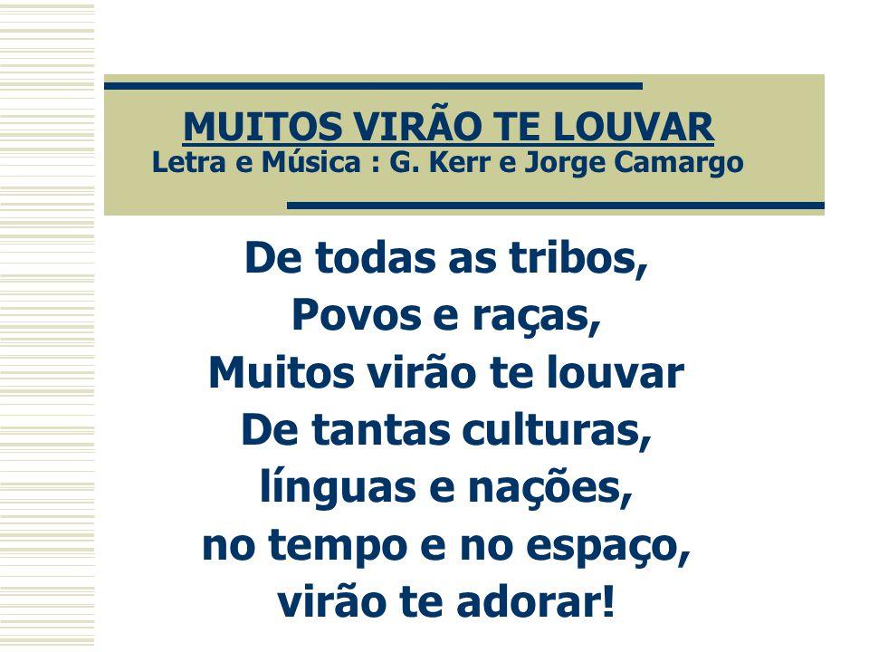 MUITOS VIRÃO TE LOUVAR Letra e Música : G. Kerr e Jorge Camargo De todas as tribos, Povos e raças, Muitos virão te louvar De tantas culturas, línguas