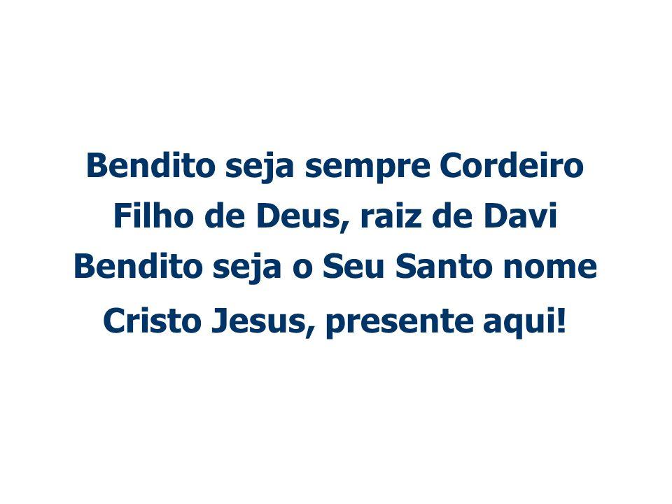 Bendito seja sempre Cordeiro Filho de Deus, raiz de Davi Bendito seja o Seu Santo nome Cristo Jesus, presente aqui!