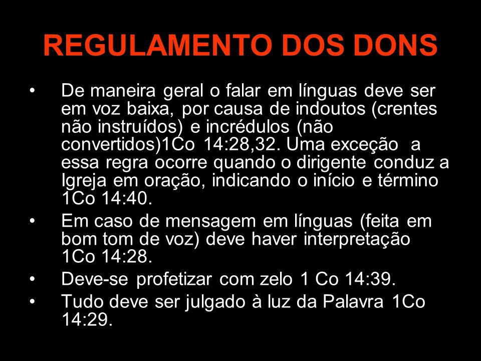 REGULAMENTO DOS DONS De maneira geral o falar em línguas deve ser em voz baixa, por causa de indoutos (crentes não instruídos) e incrédulos (não conve