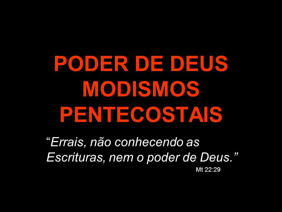 """PODER DE DEUS MODISMOS PENTECOSTAIS """"Errais, não conhecendo as Escrituras, nem o poder de Deus."""" Mt 22:29"""