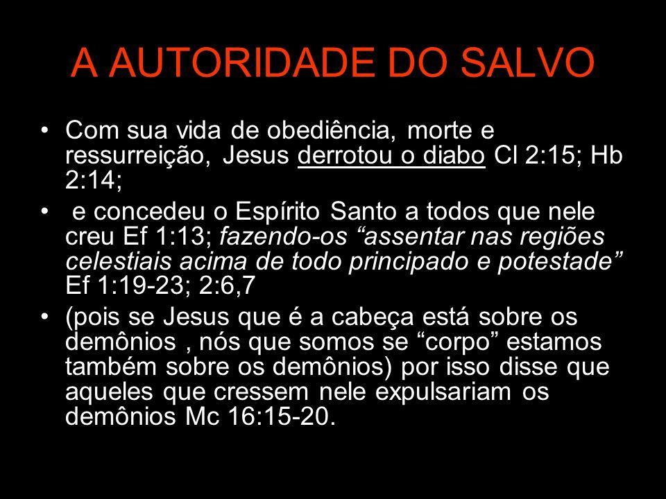 A AUTORIDADE DO SALVO Com sua vida de obediência, morte e ressurreição, Jesus derrotou o diabo Cl 2:15; Hb 2:14; e concedeu o Espírito Santo a todos q