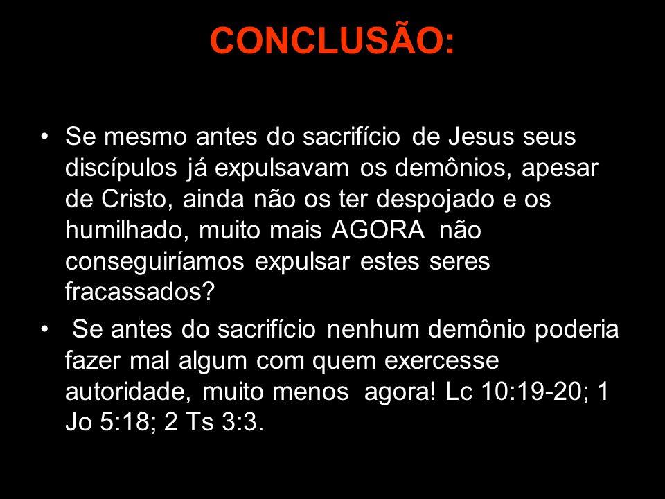 CONCLUSÃO: Se mesmo antes do sacrifício de Jesus seus discípulos já expulsavam os demônios, apesar de Cristo, ainda não os ter despojado e os humilhad