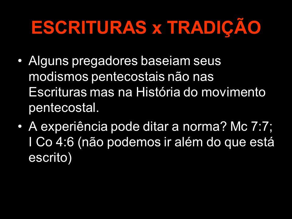 ESCRITURAS x TRADIÇÃO Alguns pregadores baseiam seus modismos pentecostais não nas Escrituras mas na História do movimento pentecostal. A experiência