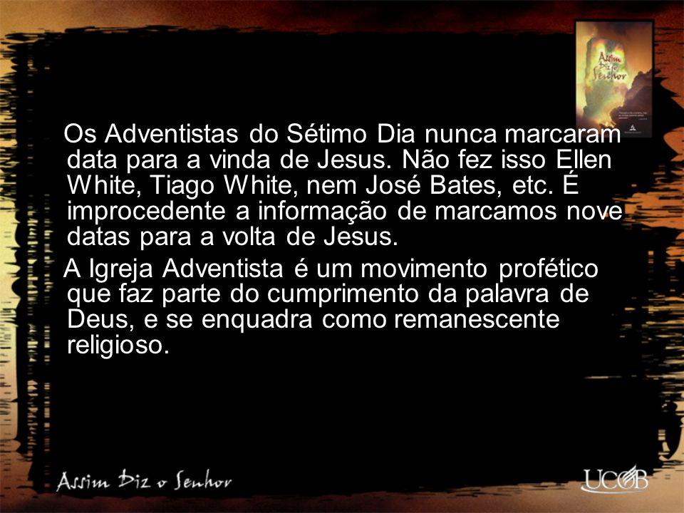 Os Adventistas do Sétimo Dia nunca marcaram data para a vinda de Jesus. Não fez isso Ellen White, Tiago White, nem José Bates, etc. É improcedente a i