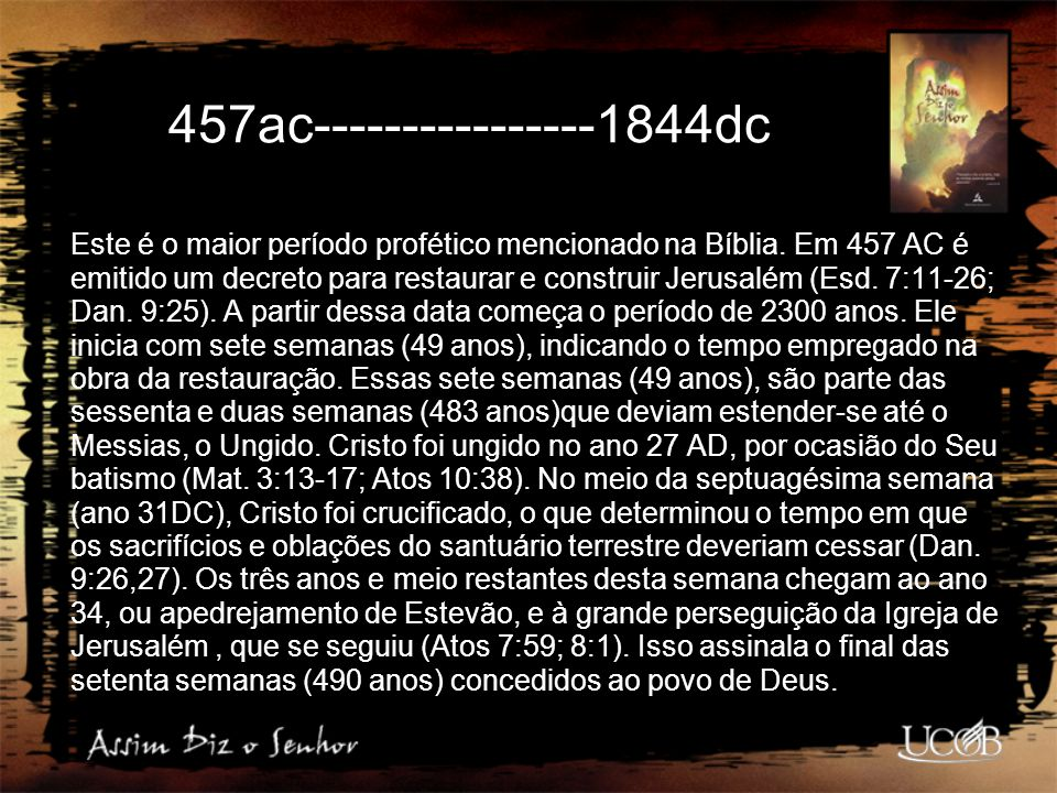 457ac----------------1844dc Este é o maior período profético mencionado na Bíblia. Em 457 AC é emitido um decreto para restaurar e construir Jerusalém