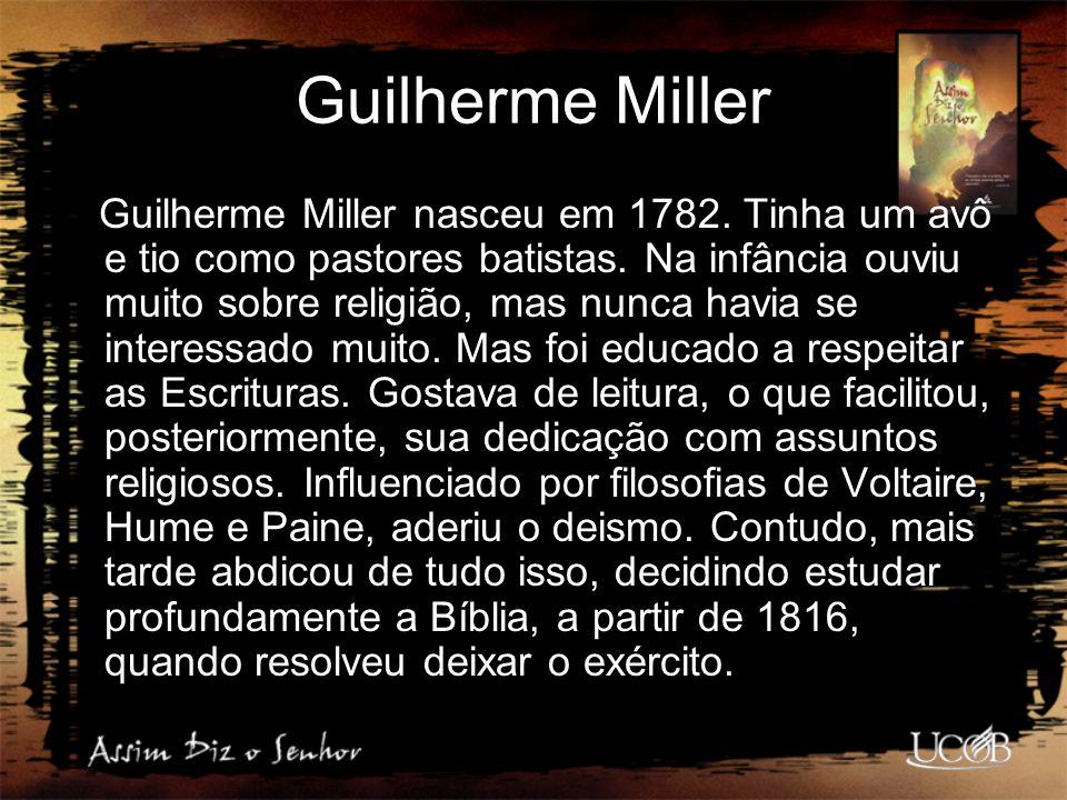 Guilherme Miller Guilherme Miller nasceu em 1782. Tinha um avô e tio como pastores batistas. Na infância ouviu muito sobre religião, mas nunca havia s