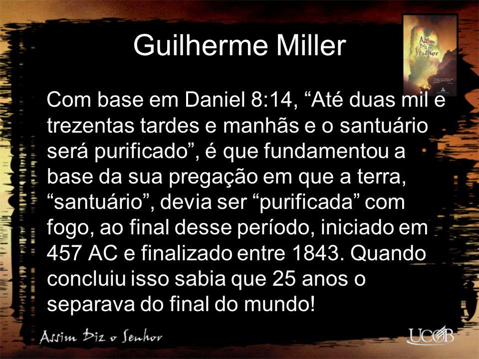 """Guilherme Miller Com base em Daniel 8:14, """"Até duas mil e trezentas tardes e manhãs e o santuário será purificado"""", é que fundamentou a base da sua pr"""