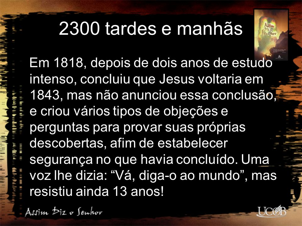 2300 tardes e manhãs Em 1818, depois de dois anos de estudo intenso, concluiu que Jesus voltaria em 1843, mas não anunciou essa conclusão, e criou vár