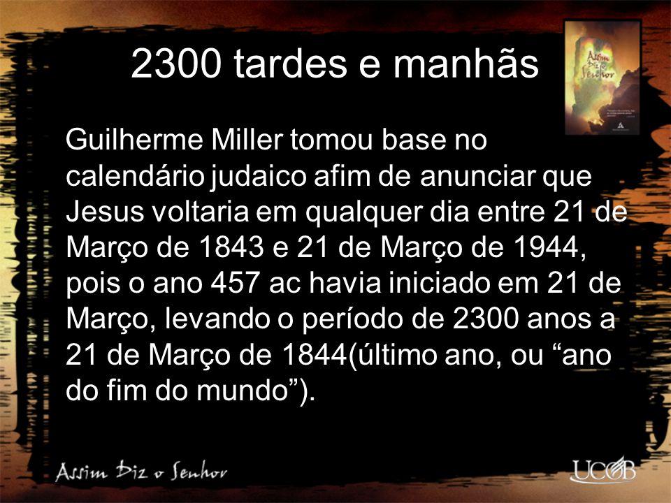 2300 tardes e manhãs Guilherme Miller tomou base no calendário judaico afim de anunciar que Jesus voltaria em qualquer dia entre 21 de Março de 1843 e