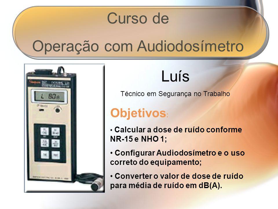 Curso de Operação com Audiodosímetro Luís Técnico em Segurança no Trabalho Objetivos : Calcular a dose de ruído conforme NR-15 e NHO 1; Configurar Audiodosímetro e o uso correto do equipamento; Converter o valor de dose de ruído para média de ruído em dB(A).