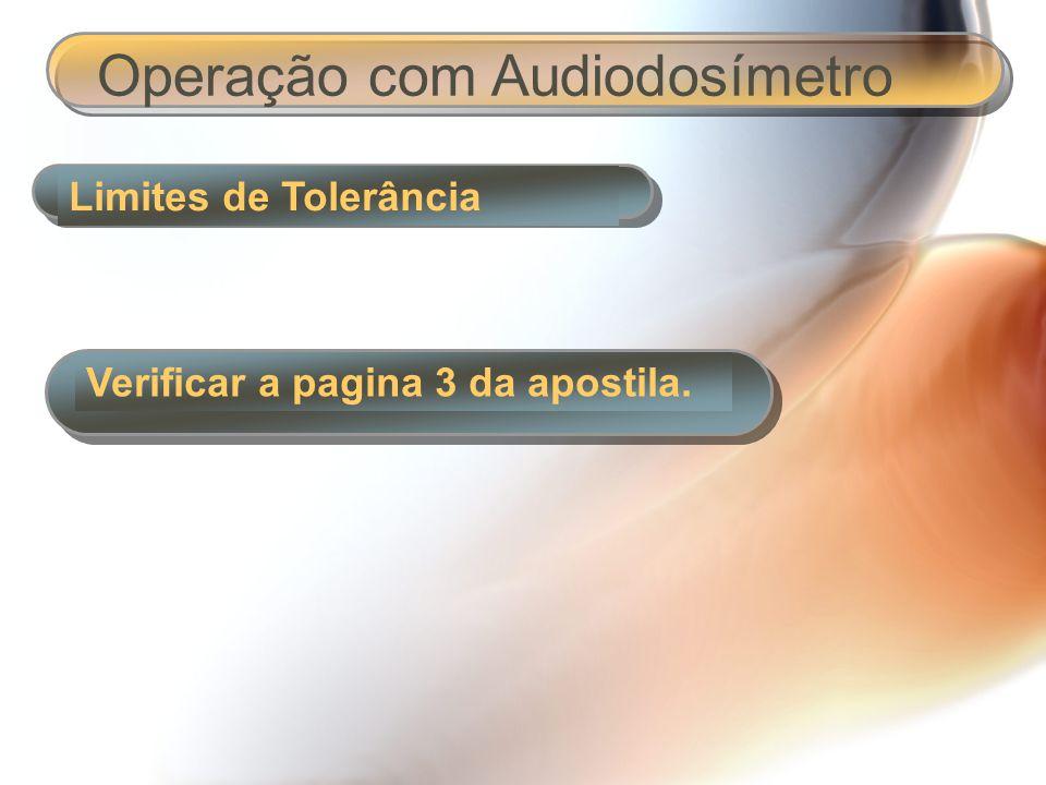 Limites de Tolerância Operação com Audiodosímetro Verificar a pagina 3 da apostila.