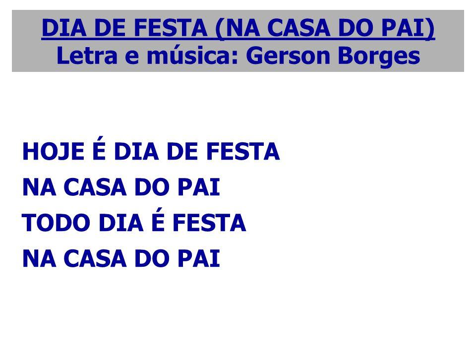 HOJE É DIA DE FESTA NA CASA DO PAI TODO DIA É FESTA NA CASA DO PAI DIA DE FESTA (NA CASA DO PAI) Letra e música: Gerson Borges