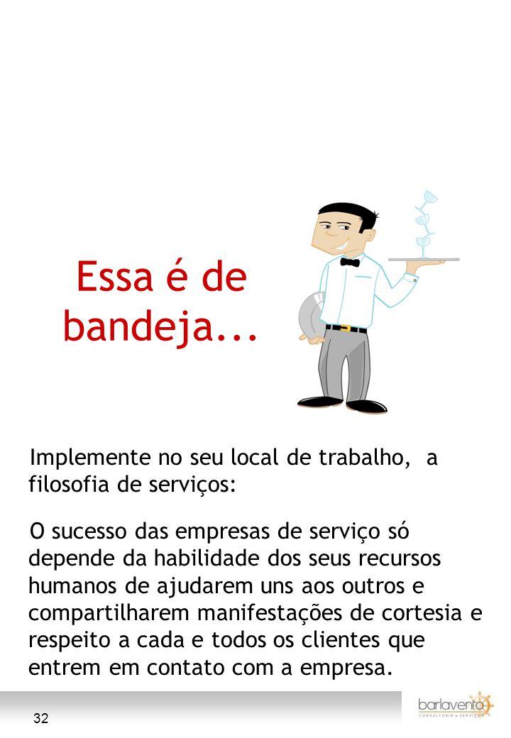 32 Essa é de bandeja... Implemente no seu local de trabalho, a filosofia de serviços: O sucesso das empresas de serviço só depende da habilidade dos s