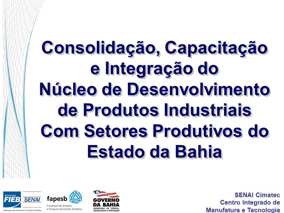 SENAI Cimatec Centro Integrado de Manufatura e Tecnologia Consolidação, Capacitação e Integração do Núcleo de Desenvolvimento de Produtos Industriais Com Setores Produtivos do Estado da Bahia Consolidação, Capacitação e Integração do Núcleo de Desenvolvimento de Produtos Industriais Com Setores Produtivos do Estado da Bahia