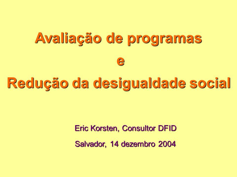 Avaliação de programas e Redução da desigualdade social Eric Korsten, Consultor DFID Salvador, 14 dezembro 2004