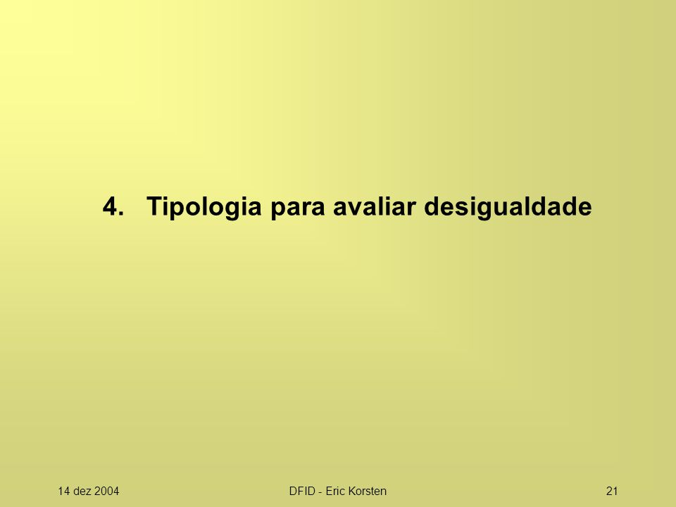 14 dez 2004DFID - Eric Korsten21 4. Tipologia para avaliar desigualdade