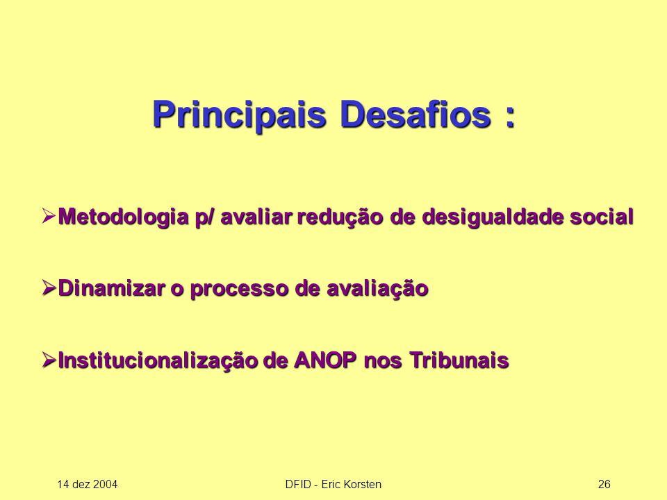 14 dez 2004DFID - Eric Korsten26 Metodologia p/ avaliar redução de desigualdade social  Metodologia p/ avaliar redução de desigualdade social  Dinamizar o processo de avaliação  Institucionalização de ANOP nos Tribunais Principais Desafios :