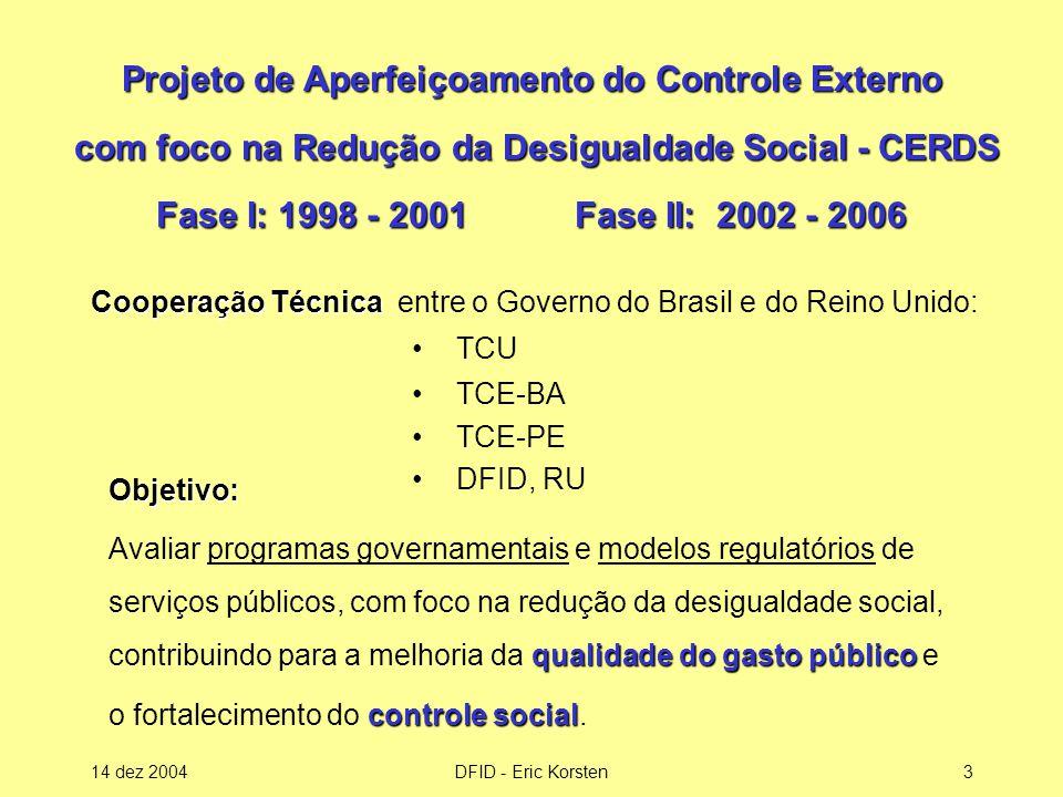14 dez 2004DFID - Eric Korsten3 Projeto de Aperfeiçoamento do Controle Externo com foco na Redução da Desigualdade Social - CERDS Fase I: 1998 - 2001 Fase II: 2002 - 2006 Objetivo: qualidade do gasto público Avaliar programas governamentais e modelos regulatórios de serviços públicos, com foco na redução da desigualdade social, contribuindo para a melhoria da qualidade do gasto público e controle social o fortalecimento do controle social.
