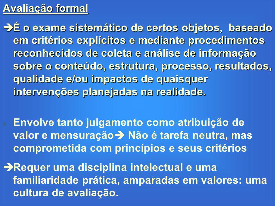 Avaliação formal  É o exame sistemático de certos objetos, baseado em critérios explícitos e mediante procedimentos reconhecidos de coleta e análise