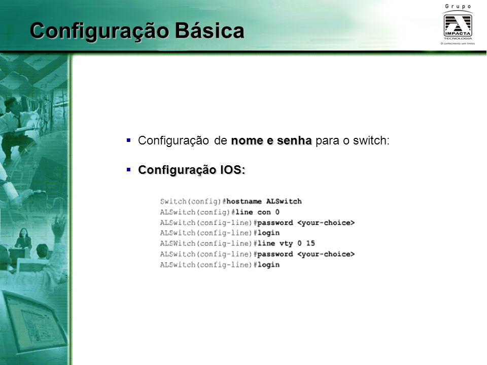 nome e senha  Configuração de nome e senha para o switch: Configuração IOS:  Configuração IOS: Configuração Básica