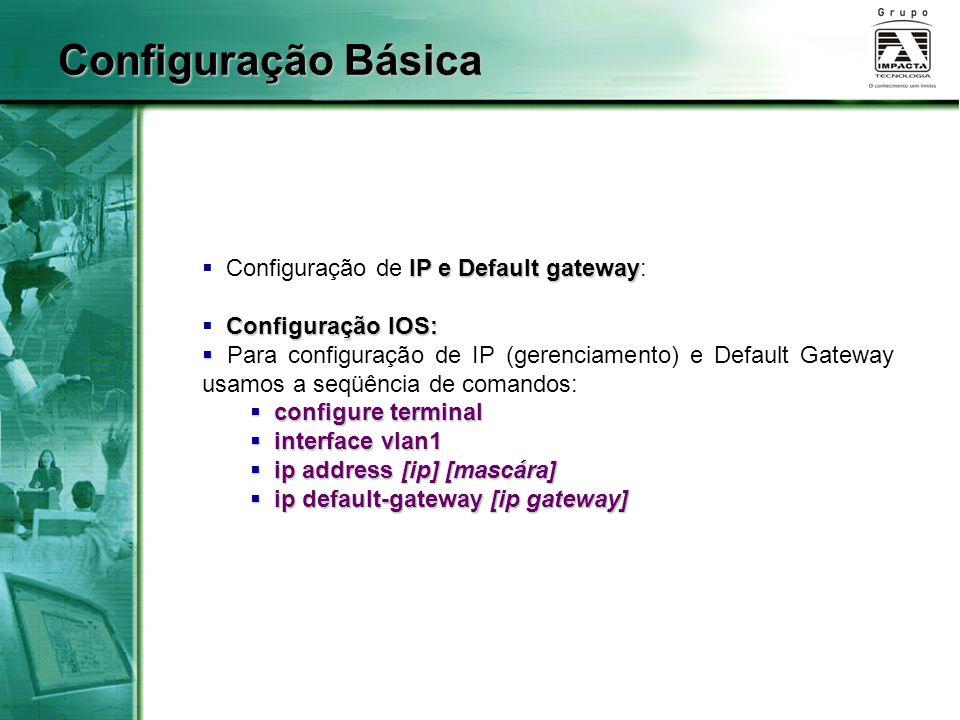 IP e Default gateway  Configuração de IP e Default gateway: Configuração IOS:  Configuração IOS:   Para configuração de IP (gerenciamento) e Default Gateway usamos a seqüência de comandos:  configure terminal  interface vlan1  ip address [ip] [mascára]  ip default-gateway [ip gateway] Configuração Básica