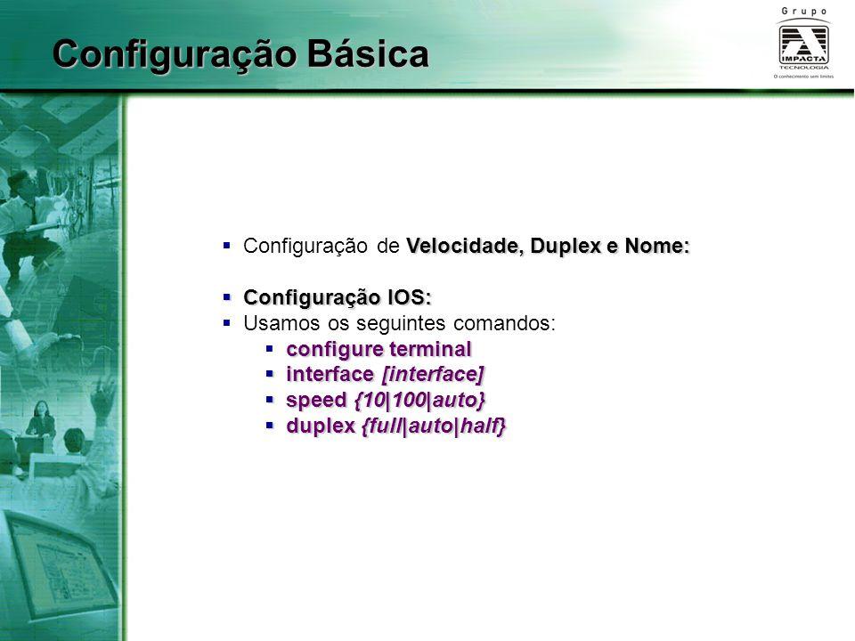 Velocidade, Duplex e Nome:  Configuração de Velocidade, Duplex e Nome:  Configuração IOS:  Usamos os seguintes comandos: configure terminal  configure terminal  interface [interface]  speed {10|100|auto}  duplex {full|auto|half} Configuração Básica