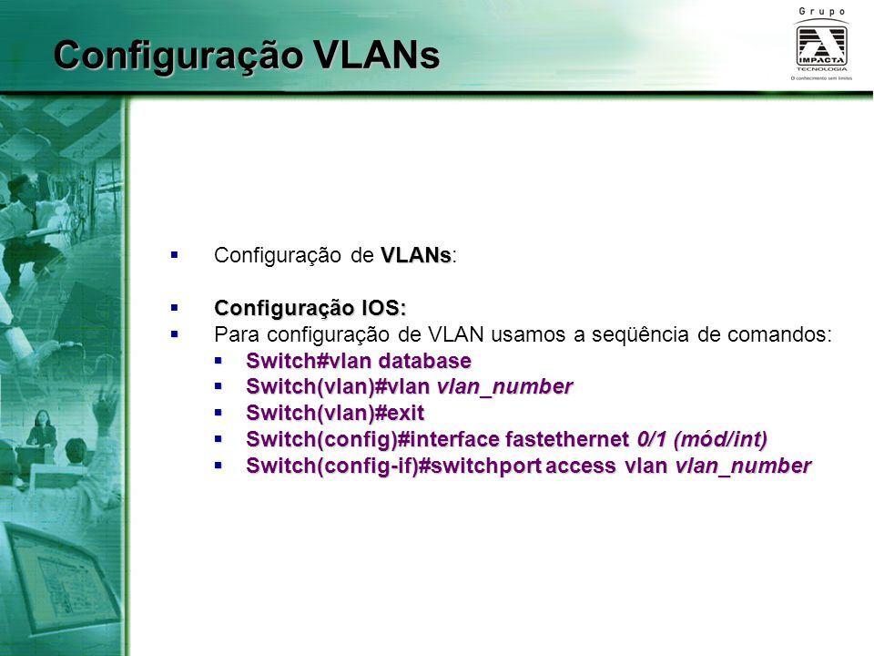 VLANs  Configuração de VLANs: Configuração IOS:  Configuração IOS:   Para configuração de VLAN usamos a seqüência de comandos:  Switch#vlan database  Switch(vlan)#vlan vlan_number  Switch(vlan)#exit  Switch(config)#interface fastethernet 0/1 (mód/int)  Switch(config-if)#switchport access vlan vlan_number Configuração VLANs