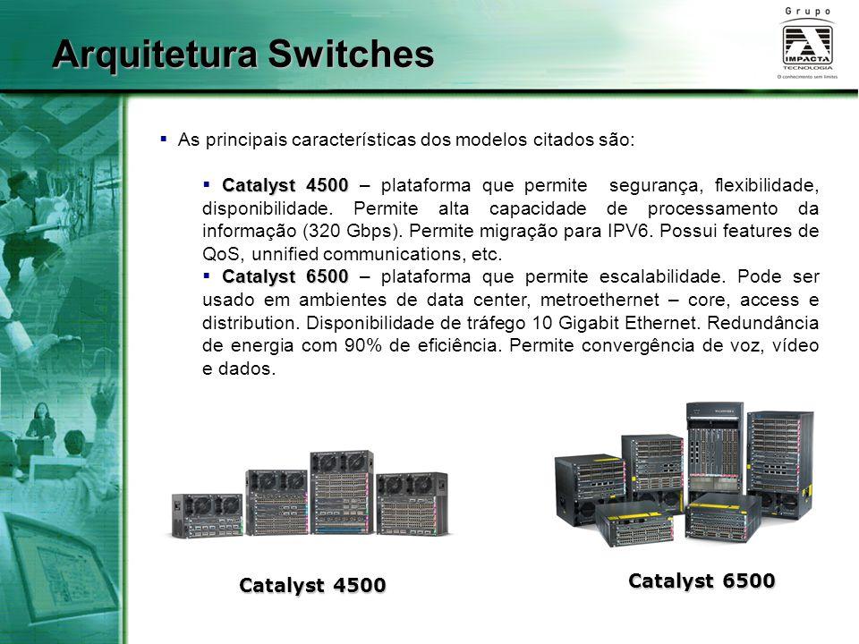  As principais características dos modelos citados são: Catalyst 4500  Catalyst 4500 – plataforma que permite segurança, flexibilidade, disponibilidade.