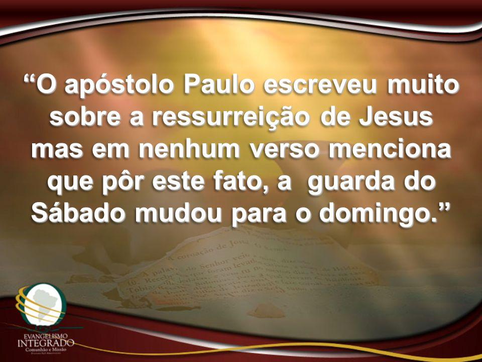 """""""O apóstolo Paulo escreveu muito sobre a ressurreição de Jesus mas em nenhum verso menciona que pôr este fato, a guarda do Sábado mudou para o domingo"""
