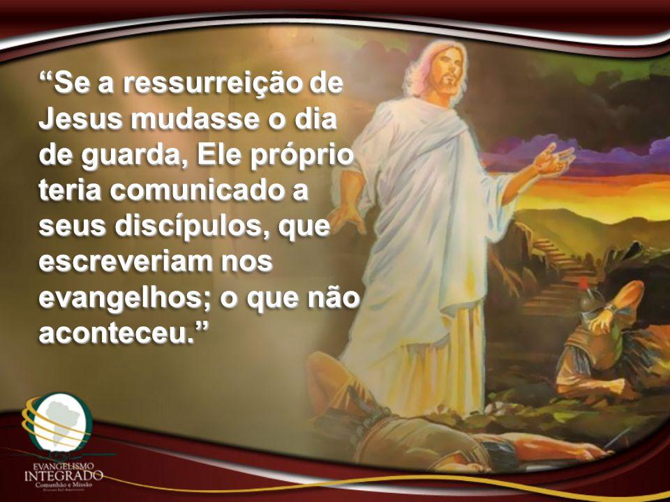 """""""Se a ressurreição de Jesus mudasse o dia de guarda, Ele próprio teria comunicado a seus discípulos, que escreveriam nos evangelhos; o que não acontec"""