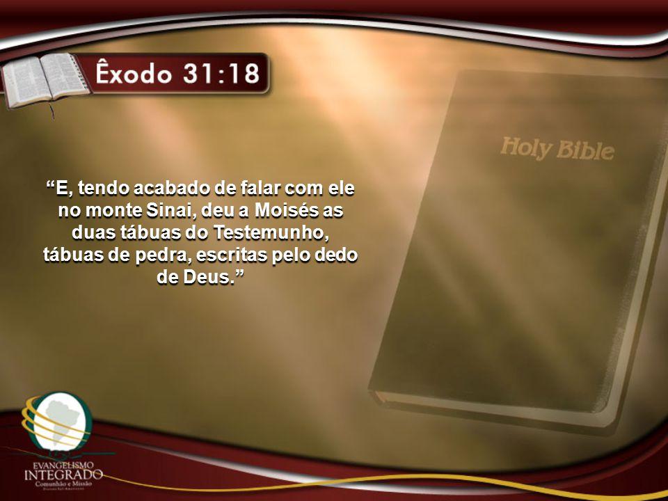 """""""E, tendo acabado de falar com ele no monte Sinai, deu a Moisés as duas tábuas do Testemunho, tábuas de pedra, escritas pelo dedo de Deus."""""""