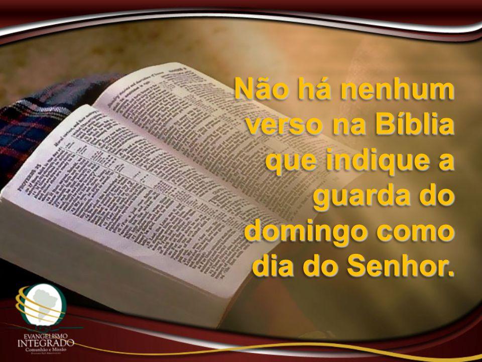 Não há nenhum verso na Bíblia que indique a guarda do domingo como dia do Senhor.