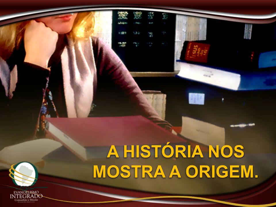 A HISTÓRIA NOS MOSTRA A ORIGEM.