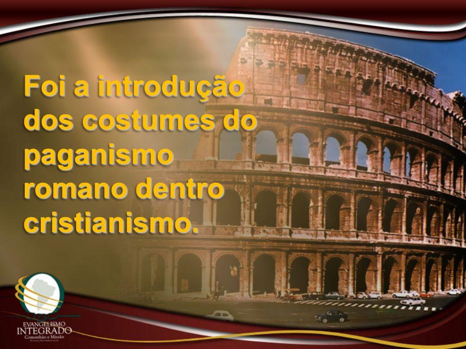 Foi a introdução dos costumes do paganismo romano dentro cristianismo.