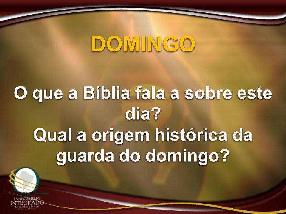 DOMINGO O que a Bíblia fala a sobre este dia? Qual a origem histórica da guarda do domingo? DOMINGO O que a Bíblia fala a sobre este dia? Qual a orige