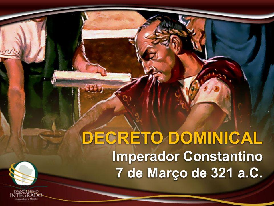 DECRETO DOMINICAL Imperador Constantino 7 de Março de 321 a.C. DECRETO DOMINICAL Imperador Constantino 7 de Março de 321 a.C.