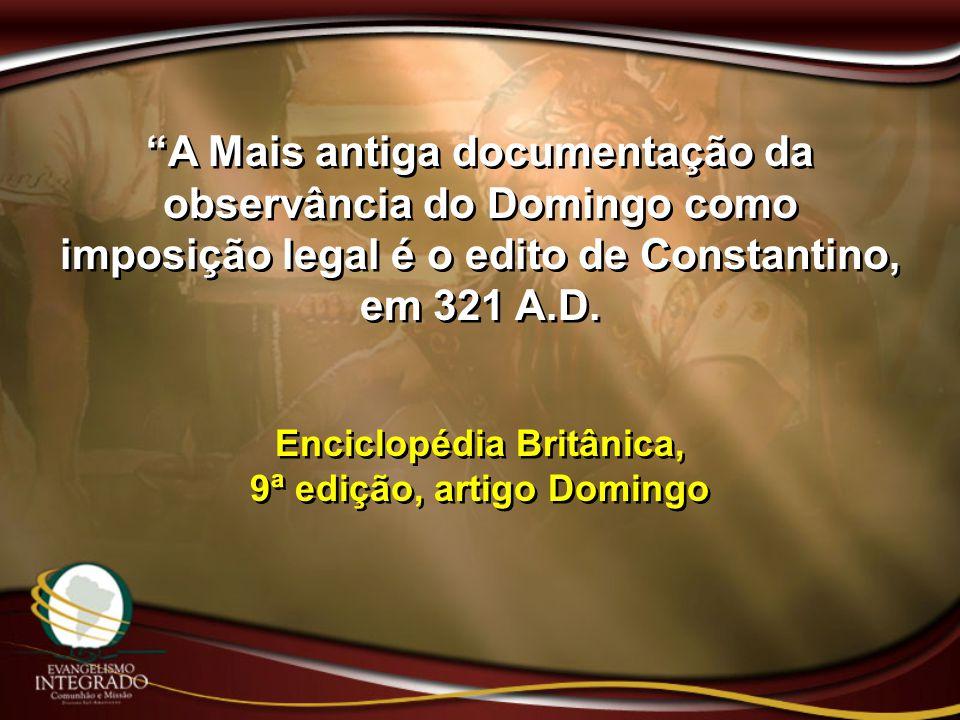 """""""A Mais antiga documentação da observância do Domingo como imposição legal é o edito de Constantino, em 321 A.D. Enciclopédia Britânica, 9ª edição, ar"""