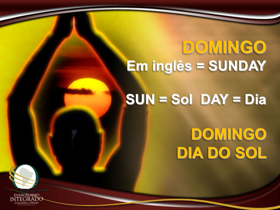 DOMINGO Em inglês = SUNDAY SUN = Sol DAY = Dia DOMINGO DIA DO SOL DOMINGO Em inglês = SUNDAY SUN = Sol DAY = Dia DOMINGO DIA DO SOL